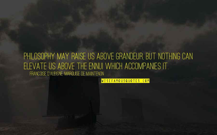 Ennui Quotes By Francoise D'Aubigne, Marquise De Maintenon: Philosophy may raise us above grandeur, but nothing