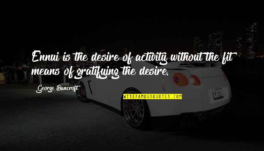 Ennui Quotes By George Bancroft: Ennui is the desire of activity without the