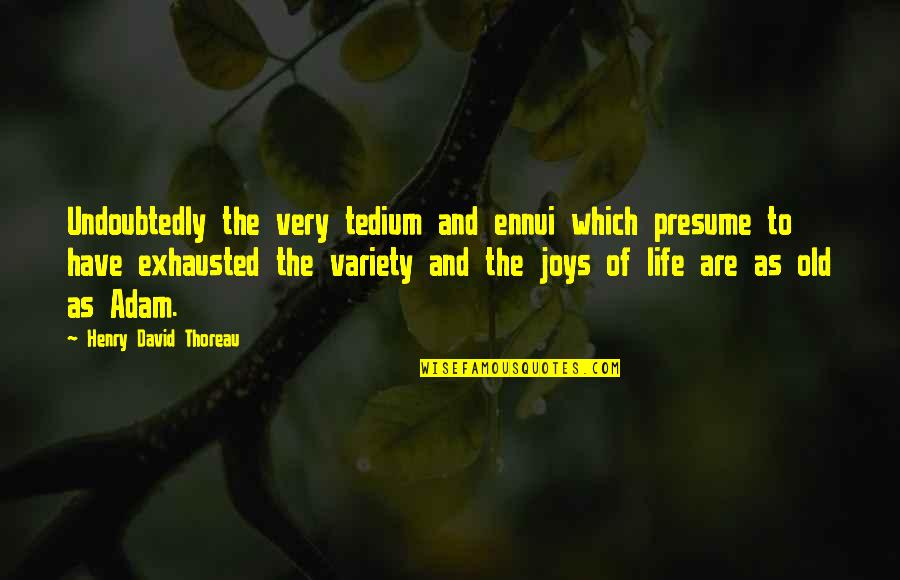 Ennui Quotes By Henry David Thoreau: Undoubtedly the very tedium and ennui which presume