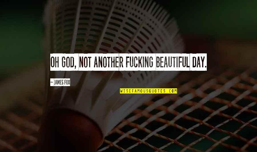 Ennui Quotes By James Fox: Oh God, not another fucking beautiful day.