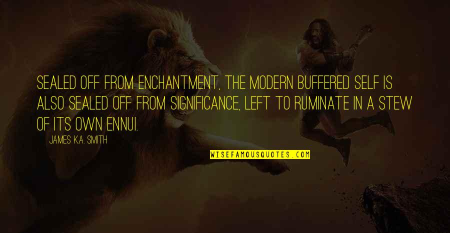 Ennui Quotes By James K.A. Smith: Sealed off from enchantment, the modern buffered self