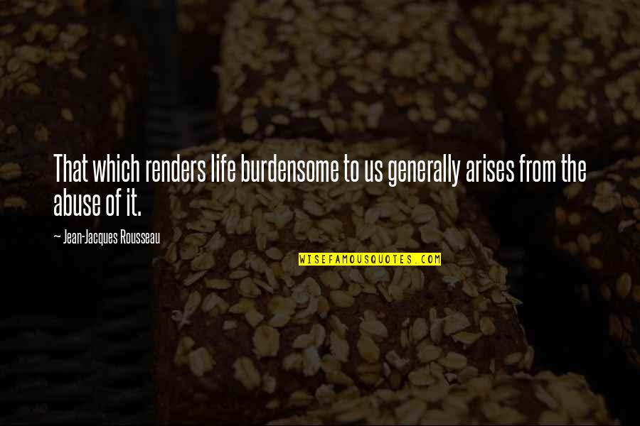 Ennui Quotes By Jean-Jacques Rousseau: That which renders life burdensome to us generally