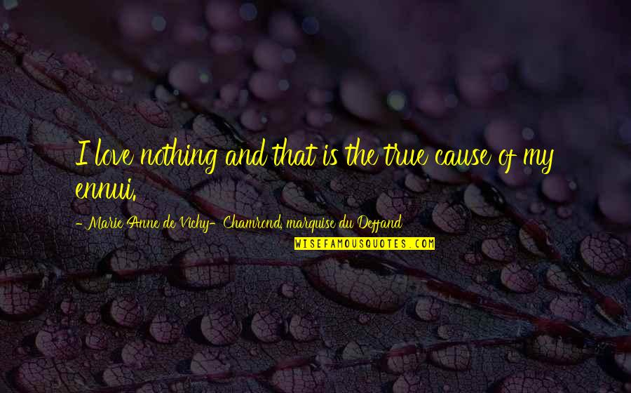 Ennui Quotes By Marie Anne De Vichy-Chamrond, Marquise Du Deffand: I love nothing and that is the true