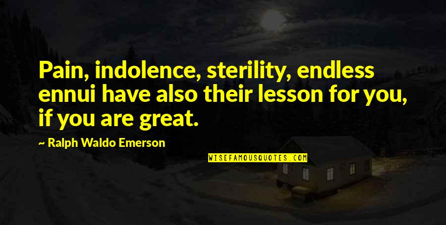 Ennui Quotes By Ralph Waldo Emerson: Pain, indolence, sterility, endless ennui have also their