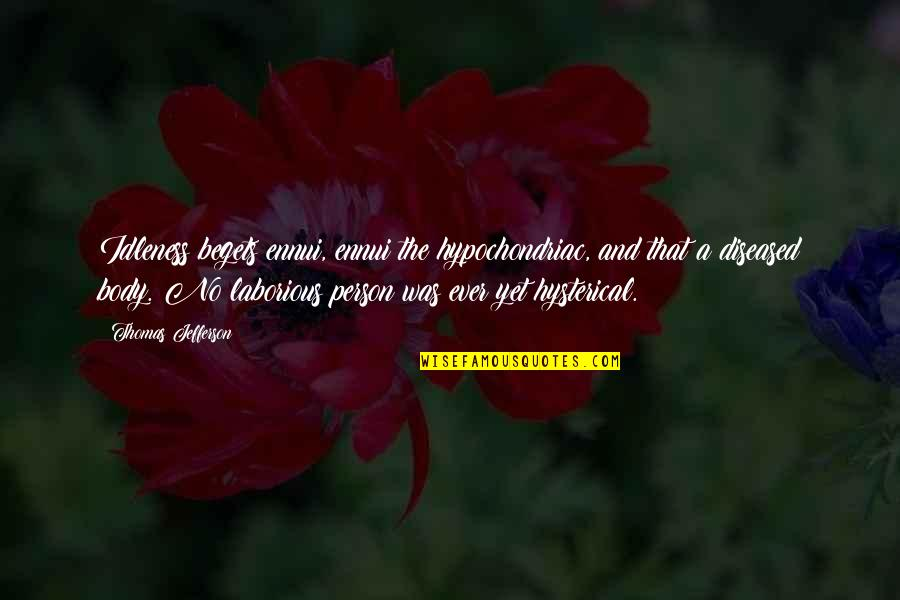 Ennui Quotes By Thomas Jefferson: Idleness begets ennui, ennui the hypochondriac, and that