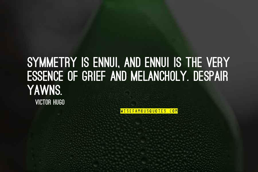 Ennui Quotes By Victor Hugo: Symmetry is ennui, and ennui is the very
