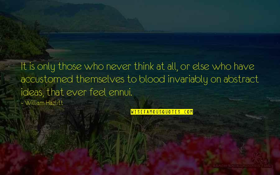 Ennui Quotes By William Hazlitt: It is only those who never think at