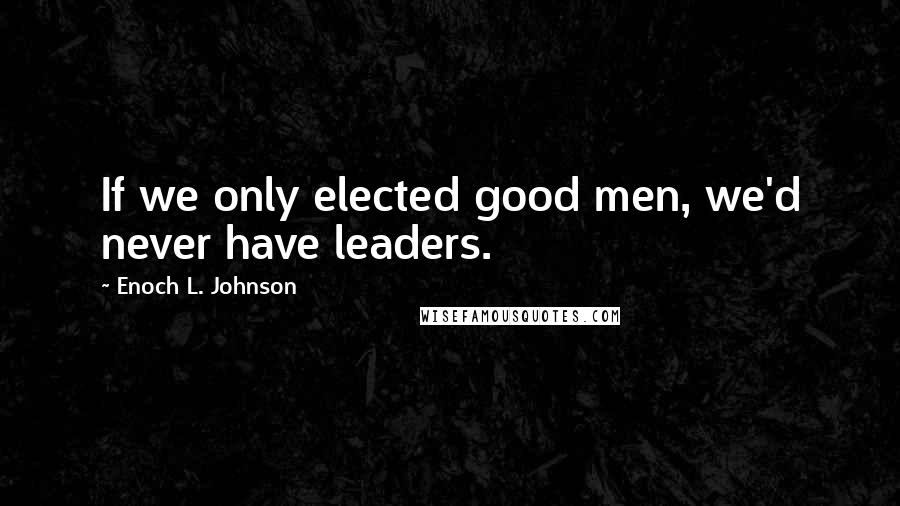 Enoch L. Johnson quotes: If we only elected good men, we'd never have leaders.