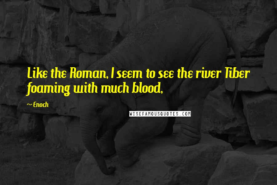 Enoch quotes: Like the Roman, I seem to see the river Tiber foaming with much blood,