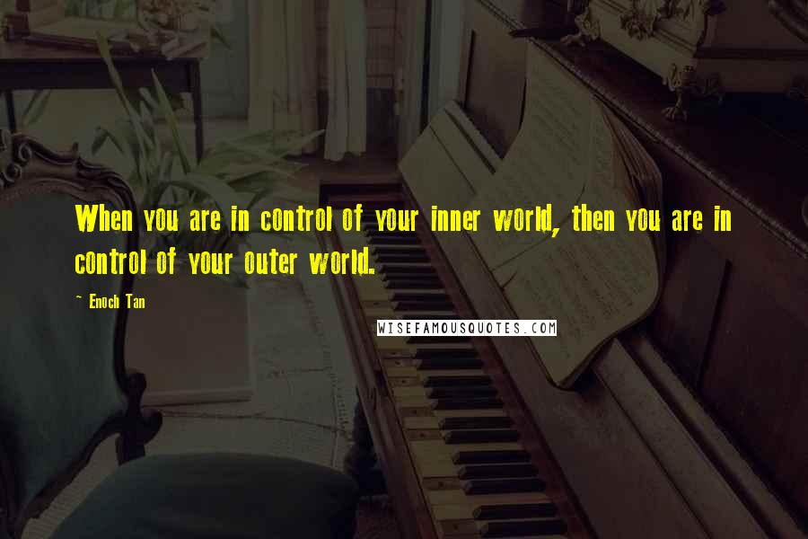 Enoch Tan quotes: When you are in control of your inner world, then you are in control of your outer world.