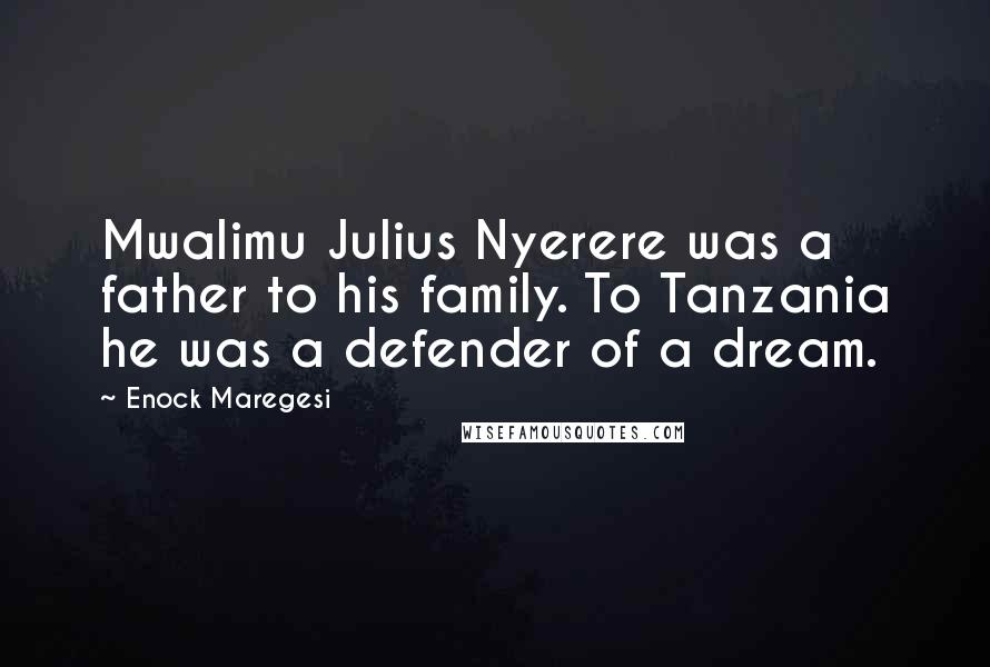 Enock Maregesi quotes: Mwalimu Julius Nyerere was a father to his family. To Tanzania he was a defender of a dream.