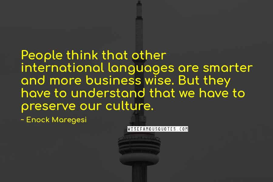 Enock Maregesi quotes: People think that other international languages are smarter and more business wise. But they have to understand that we have to preserve our culture.