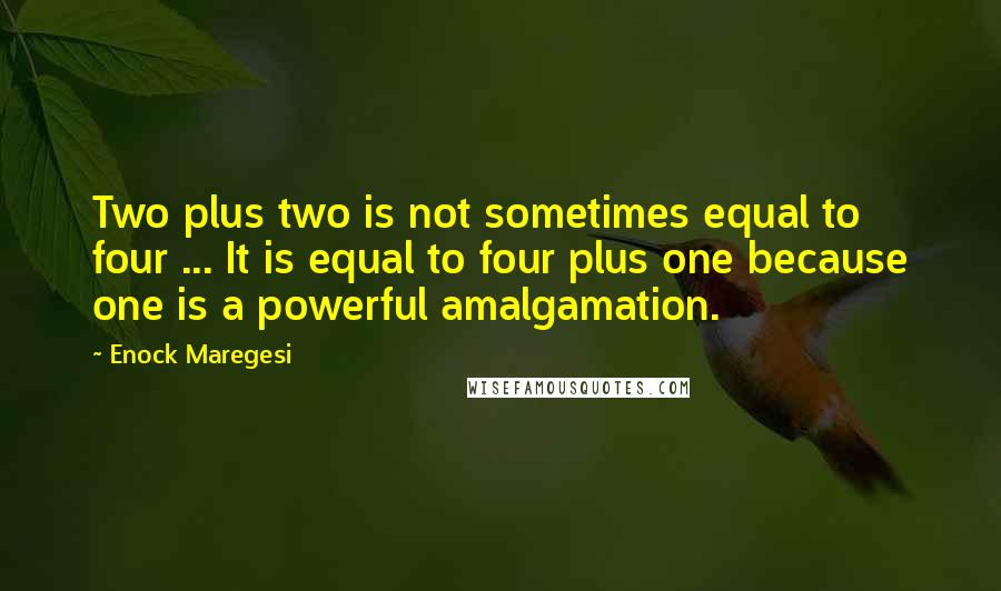 Enock Maregesi quotes: Two plus two is not sometimes equal to four ... It is equal to four plus one because one is a powerful amalgamation.