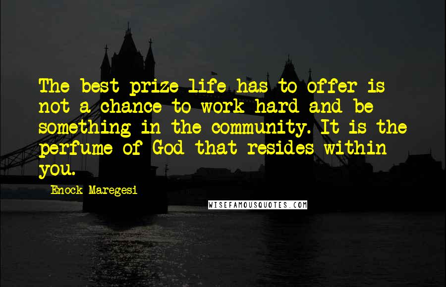 Enock Maregesi quotes: The best prize life has to offer is not a chance to work hard and be something in the community. It is the perfume of God that resides within you.