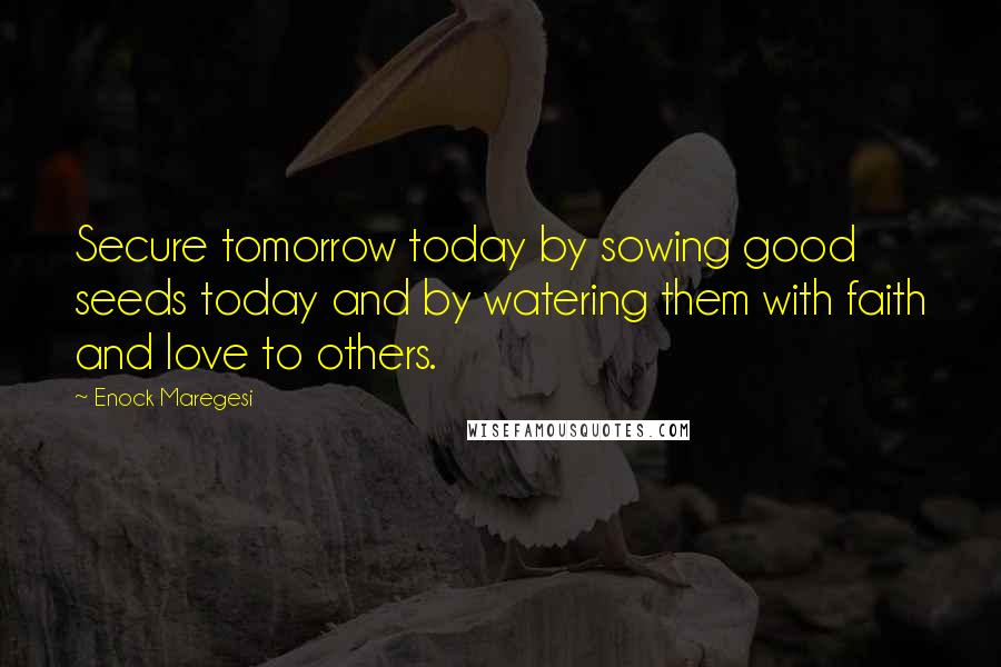 Enock Maregesi quotes: Secure tomorrow today by sowing good seeds today and by watering them with faith and love to others.