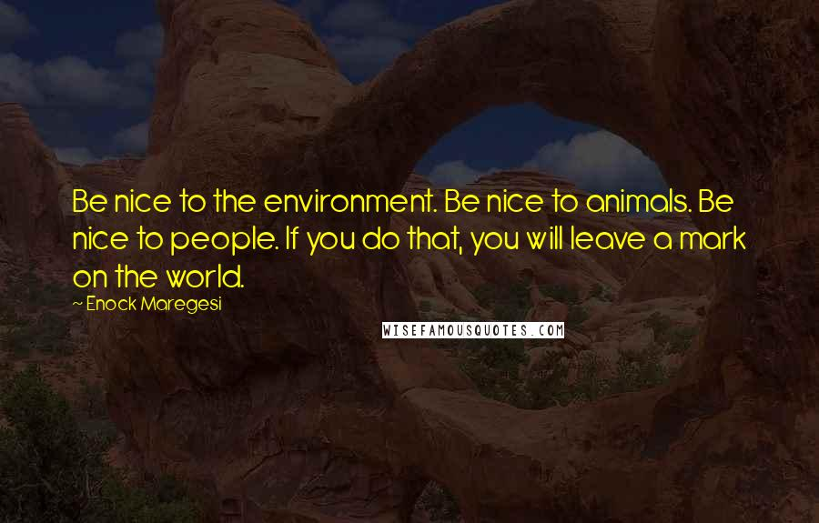 Enock Maregesi quotes: Be nice to the environment. Be nice to animals. Be nice to people. If you do that, you will leave a mark on the world.