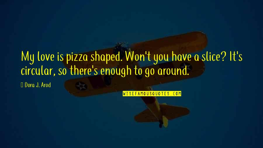 Enough Love To Go Around Quotes By Dora J. Arod: My love is pizza shaped. Won't you have