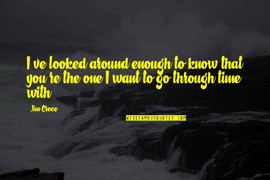 Enough Love To Go Around Quotes By Jim Croce: I've looked around enough to know that you're