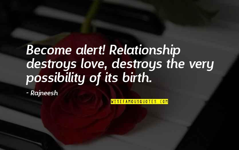 Enough Love To Go Around Quotes By Rajneesh: Become alert! Relationship destroys love, destroys the very