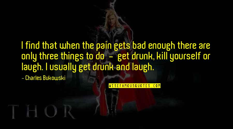 Enough Pain Quotes By Charles Bukowski: I find that when the pain gets bad