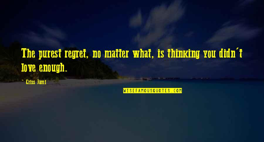 Enough Pain Quotes By Criss Jami: The purest regret, no matter what, is thinking