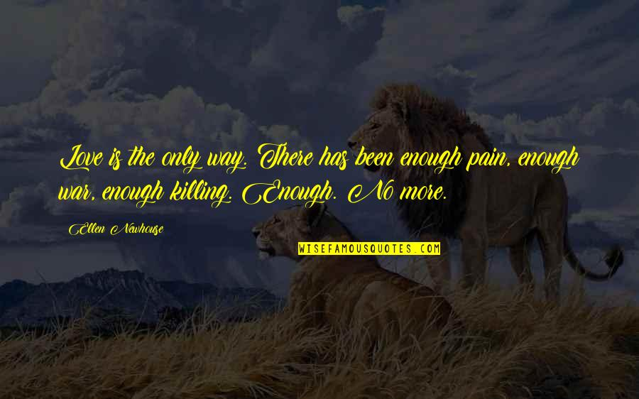 Enough Pain Quotes By Ellen Newhouse: Love is the only way. There has been