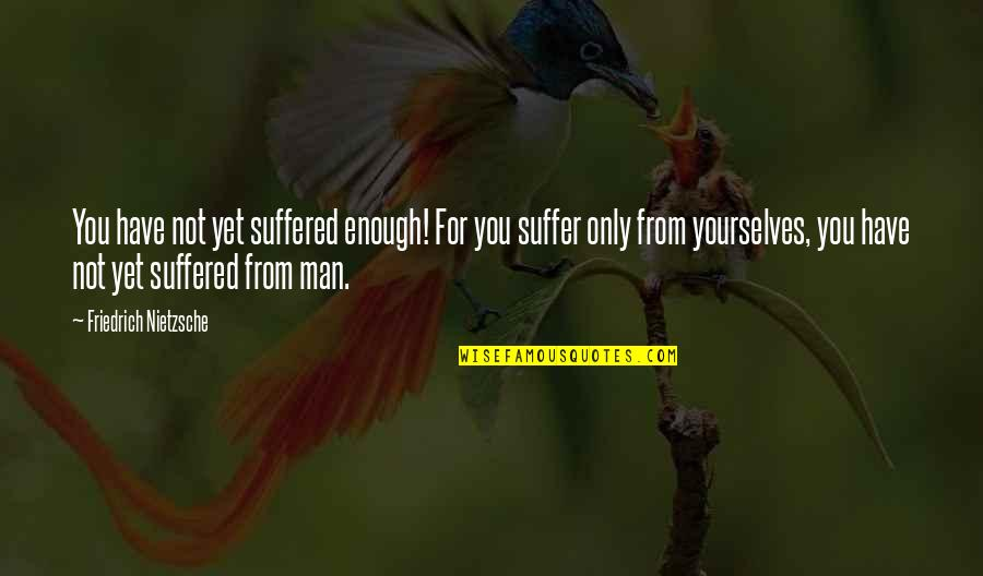 Enough Pain Quotes By Friedrich Nietzsche: You have not yet suffered enough! For you