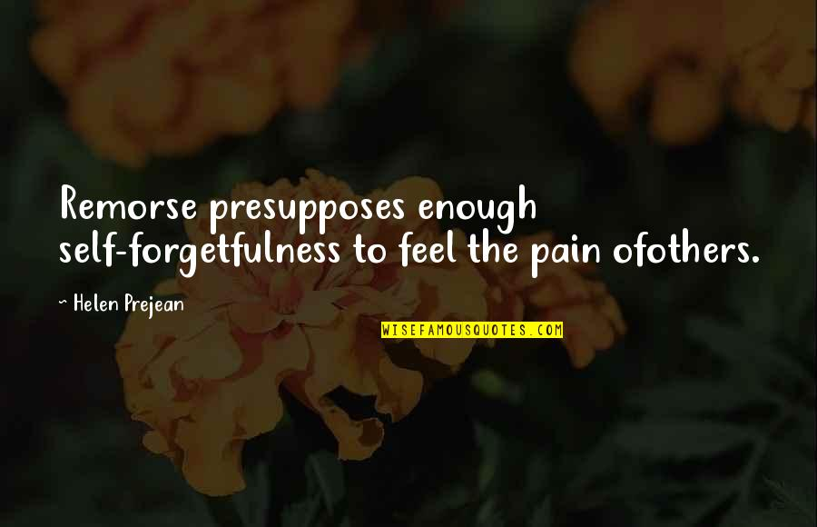 Enough Pain Quotes By Helen Prejean: Remorse presupposes enough self-forgetfulness to feel the pain