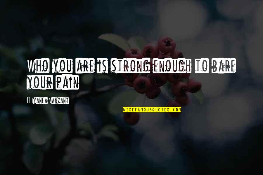 Enough Pain Quotes By Iyanla Vanzant: Who you are is strong enough to bare
