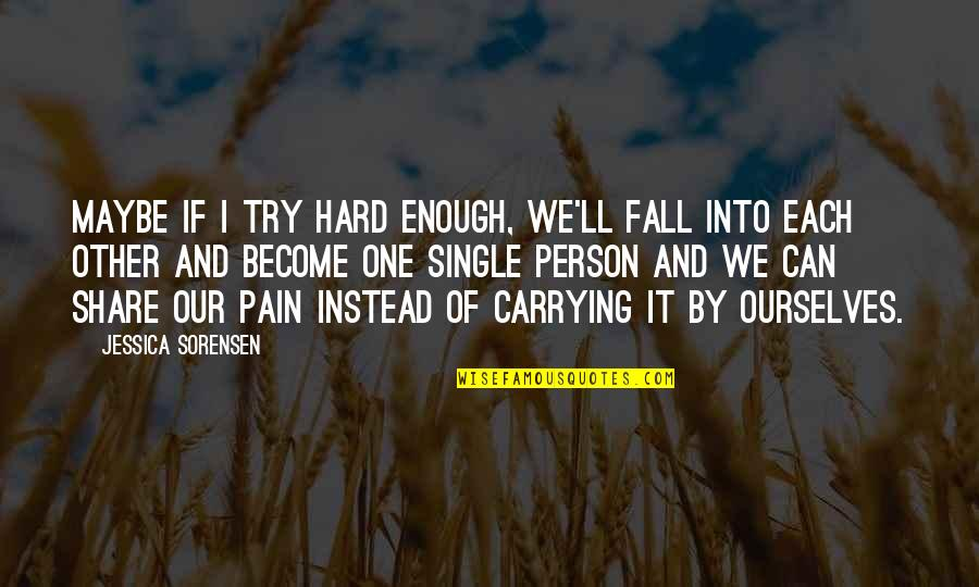 Enough Pain Quotes By Jessica Sorensen: Maybe if I try hard enough, we'll fall
