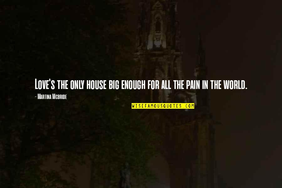 Enough Pain Quotes By Martina Mcbride: Love's the only house big enough for all