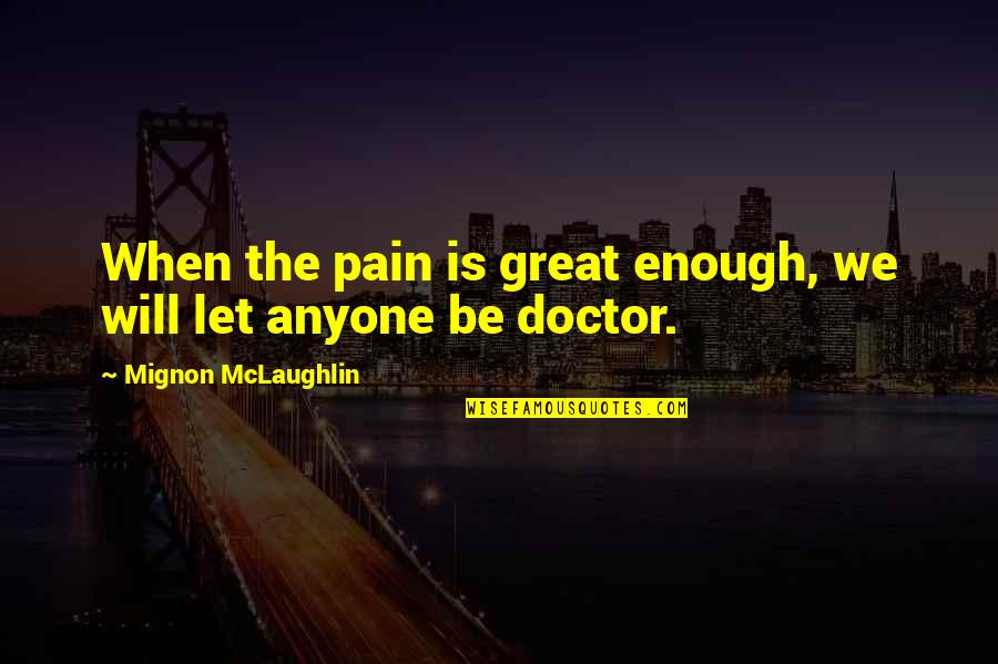 Enough Pain Quotes By Mignon McLaughlin: When the pain is great enough, we will