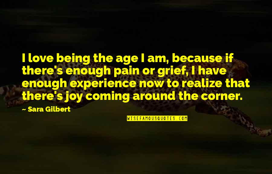 Enough Pain Quotes By Sara Gilbert: I love being the age I am, because