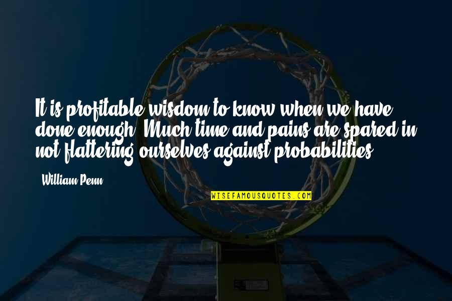 Enough Pain Quotes By William Penn: It is profitable wisdom to know when we