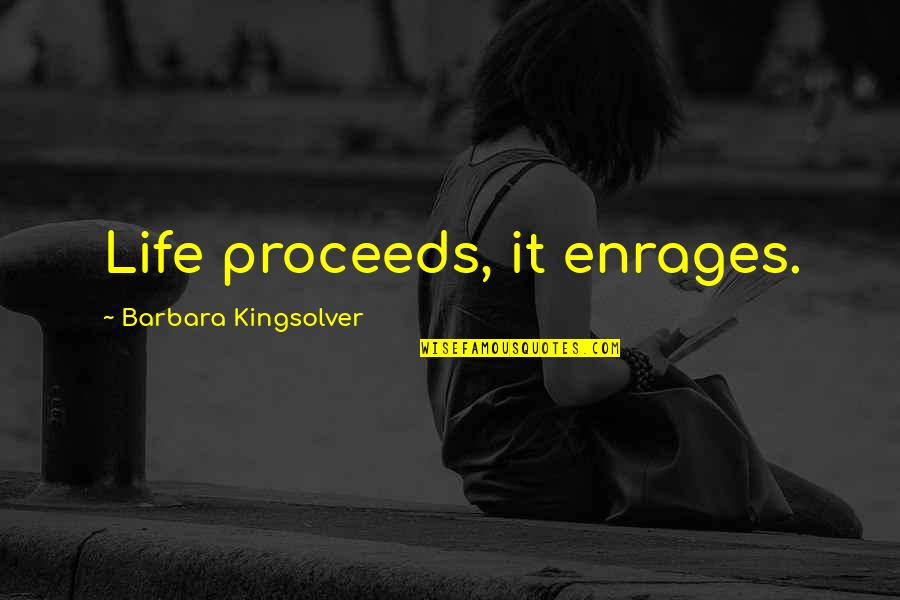 Enrages Quotes By Barbara Kingsolver: Life proceeds, it enrages.