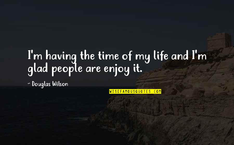 Enrages Quotes By Douglas Wilson: I'm having the time of my life and