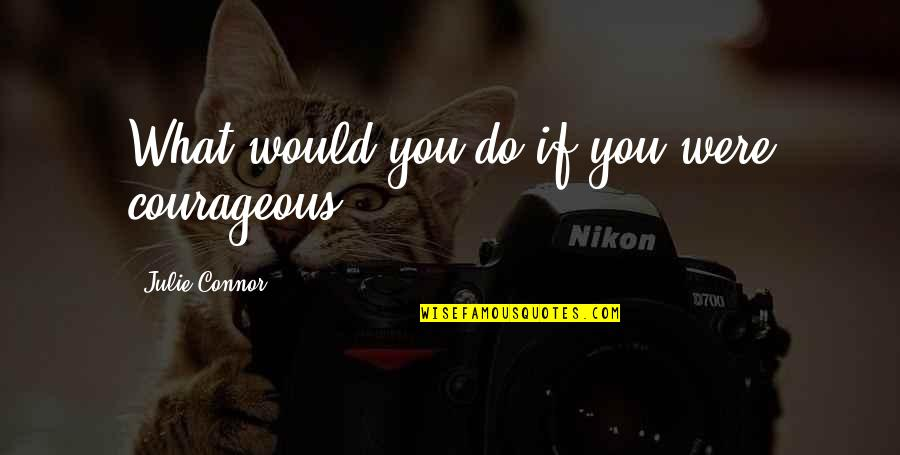 Enrages Quotes By Julie Connor: What would you do if you were courageous?