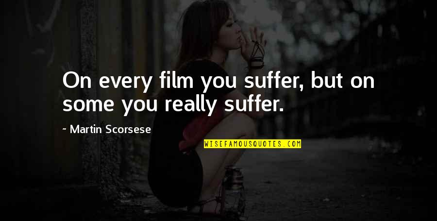 Enrages Quotes By Martin Scorsese: On every film you suffer, but on some