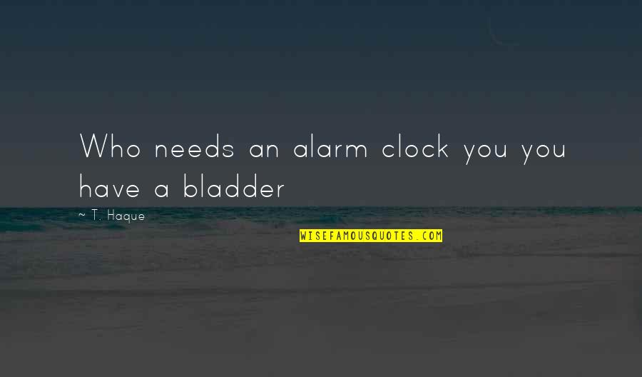Enrages Quotes By T. Haque: Who needs an alarm clock you you have