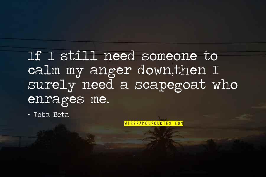 Enrages Quotes By Toba Beta: If I still need someone to calm my