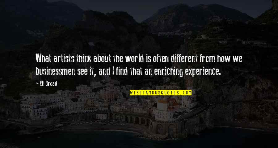 Enriching Experience Quotes By Eli Broad: What artists think about the world is often