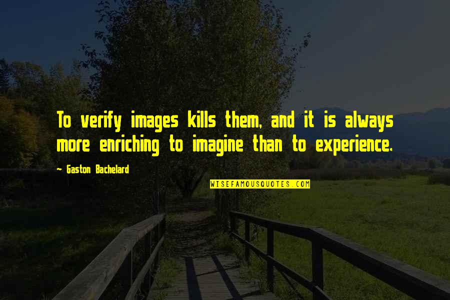 Enriching Experience Quotes By Gaston Bachelard: To verify images kills them, and it is