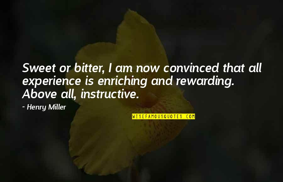 Enriching Experience Quotes By Henry Miller: Sweet or bitter, I am now convinced that
