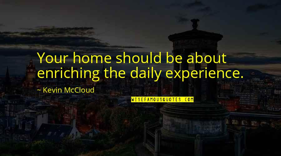 Enriching Experience Quotes By Kevin McCloud: Your home should be about enriching the daily