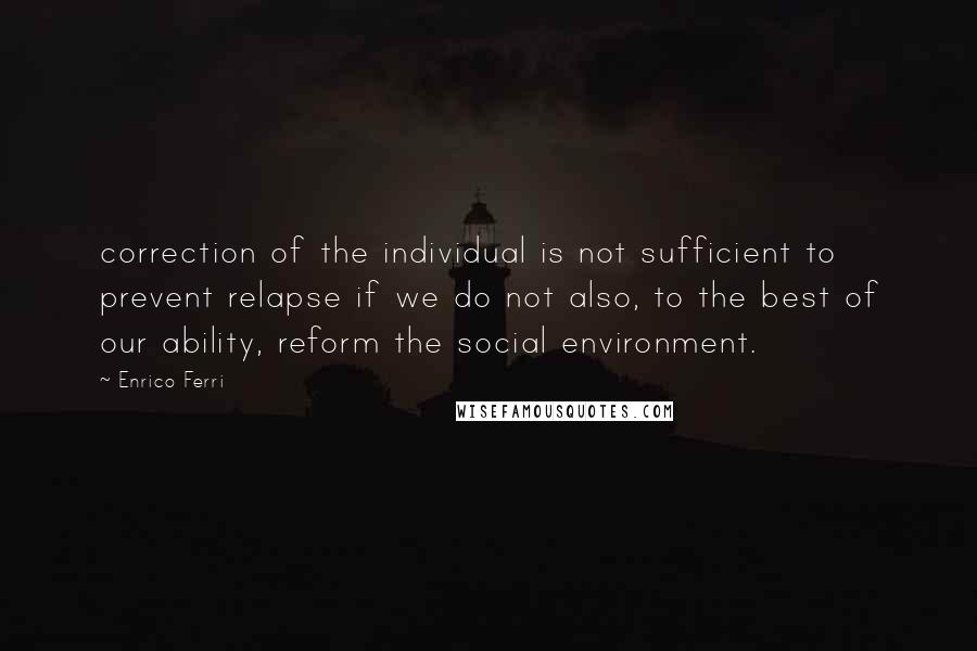 Enrico Ferri quotes: correction of the individual is not sufficient to prevent relapse if we do not also, to the best of our ability, reform the social environment.