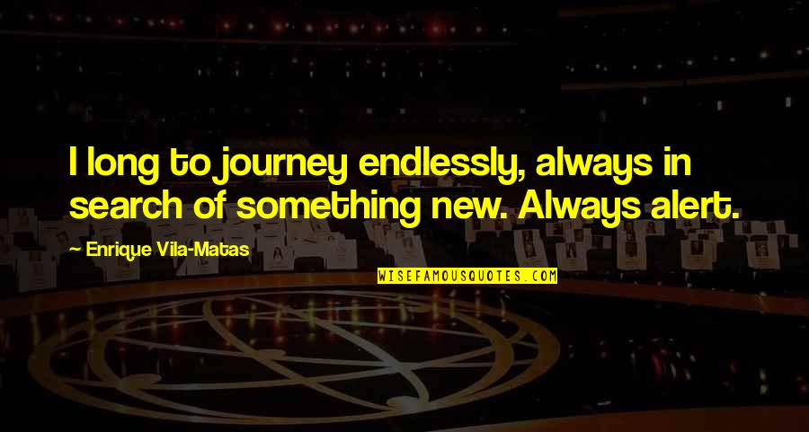 Enrique Vila Matas Quotes By Enrique Vila-Matas: I long to journey endlessly, always in search