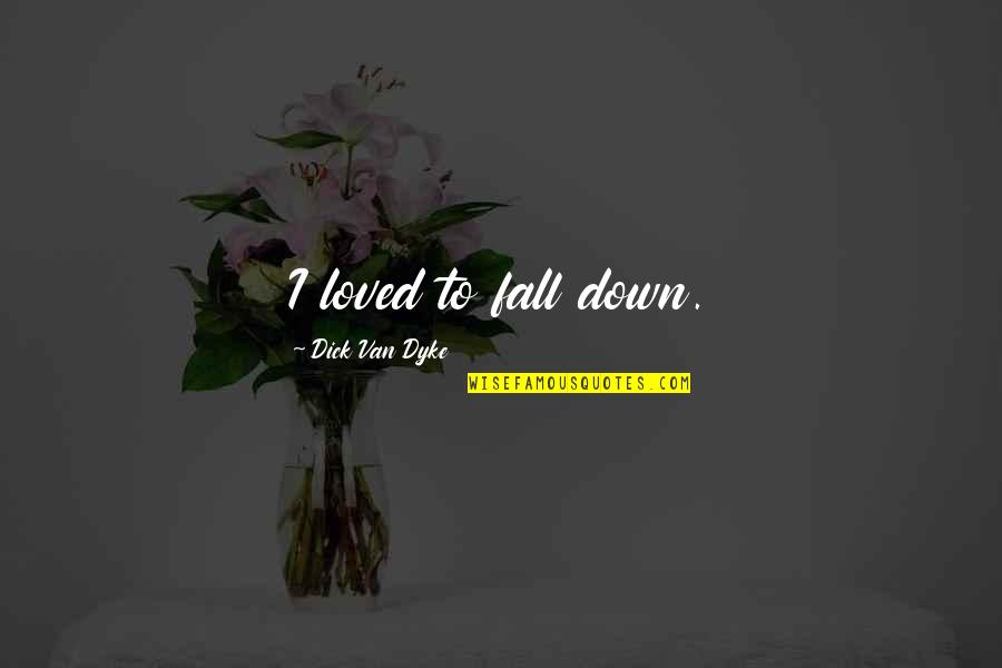 Entbehren Quotes By Dick Van Dyke: I loved to fall down.