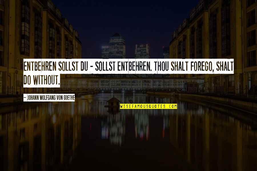 Entbehren Quotes By Johann Wolfgang Von Goethe: Entbehren sollst du - sollst entbehren. Thou shalt