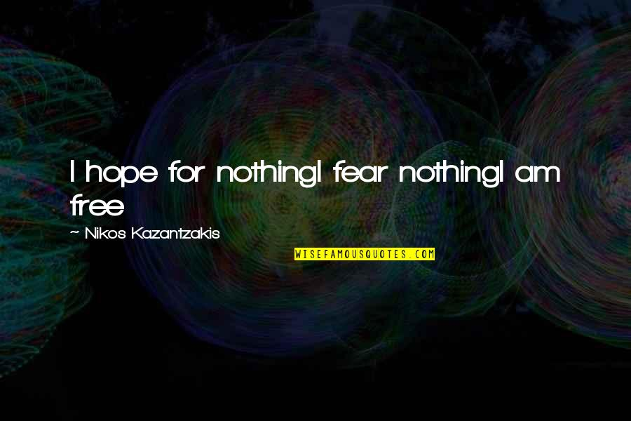 Entbehren Quotes By Nikos Kazantzakis: I hope for nothingI fear nothingI am free