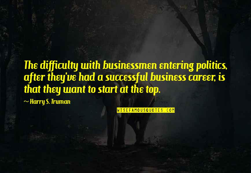 Entering Politics Quotes By Harry S. Truman: The difficulty with businessmen entering politics, after they've